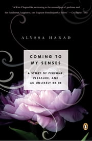 Coming to My Senses - A Story of Perfume, Pleasure, and an Unlikely Bride ebook by Alyssa Harad
