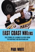 East Coast NHLers - The stories of the lives and careers of players from the Maritimes and Newfoundland ebook by Paul White