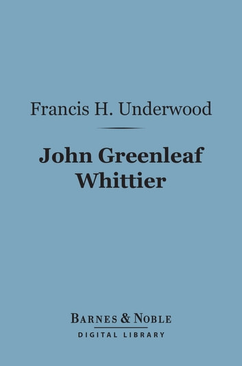 John Greenleaf Whittier (Barnes & Noble Digital Library) ebook by Francis H. Underwood