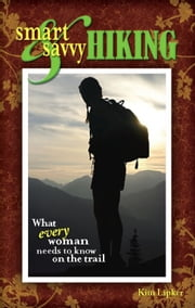Smart and Savvy Hiking - What Every Woman Needs to Know on the Trail ebook by Kim Lipker