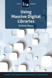 Using Massive Digital Libraries - A LITA Guide ebook by Andrew Weiss