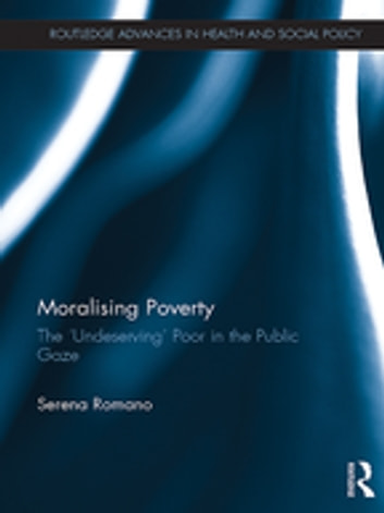 Moralising Poverty - The 'Undeserving' Poor in the Public Gaze ebook by Serena Romano