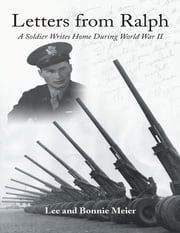 Letters from Ralph: A Soldier Writes Home During World War II ebook by Lee and Bonnie Meier