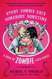 Every Zombie Eats Somebody Sometime - A Book of Zombie Love Songs ebook by Michael P. Spradlin,Jeff Weigel