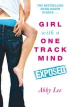 Girl With a One Track Mind: Exposed - Further Revelations of a Sex Blogger ebook by Abby Lee