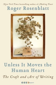 Unless It Moves the Human Heart - The Craft and Art of Writing ebook by Roger Rosenblatt