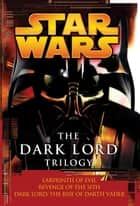 The Dark Lord Trilogy: Star Wars Legends - Labyrinth of Evil Revenge of the Sith Dark Lord: The Rise of Darth Vader ebook by James Luceno, Matthew Stover