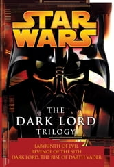 The Dark Lord Trilogy: Star Wars Legends - Labyrinth of Evil Revenge of the Sith Dark Lord: The Rise of Darth Vader ebook by James Luceno,Matthew Stover