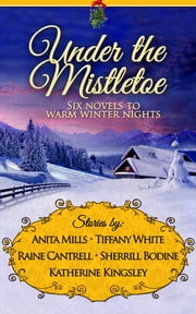 Under the Mistletoe - Six Novels to Warm Winter Nights ebook by Anita Mills, Tiffany White, Raine Cantrell,...