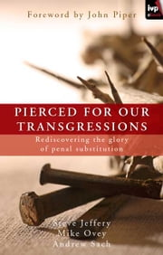 Pierced for our transgressions - Rediscovering the glory of penal substitution ebook by Steve Jeffery, Michael Ovey, Andrew Sach