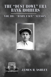 "The ""Dust Bowl"" Era Bank Robbers, Vol III: ""Baby Face"" Nelson ebook by James R Ashley"