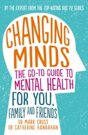 Changing Minds - The go-to Guide to Mental Health for Family and Friends ebook by Dr Mark Cross, Dr Catherine Hanrahan