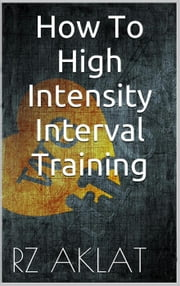 How To High Intensity Interval Training ebook by RZ Aklat