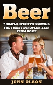 Beer: 7 Simple Steps to Beer Brewing the Finest European Beer From Home ebook by John Olson