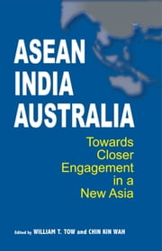 ASEAN-India-Australia: Towards Closer Engagement in a New Asia ebook by William T Tow,Chin Kin Wah