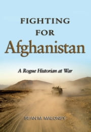 Fighting for Afghanistan - A Rogue Historian at War ebook by Sean M. Maloney