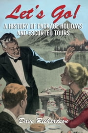 Let's Go - A History of Package holidays and Escorted Tours ebook by Dave Richardson