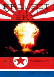 Project Yellow Sky - A Korean Conspiracy ebook by Robert A. Kaiser
