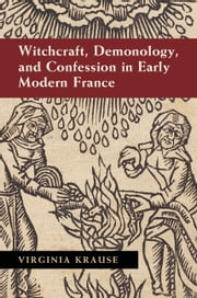 Witchcraft, Demonology, and Confession in Early Modern France ebook by Virginia Krause