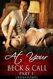 At Your Beck And Call: Part 1 (Billionaire / Alpha / Light BDSM / Spanking) - At Your Beck and Call, #1 ebook by Ursula Istrati
