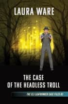 The Case of the Headless Troll ebook by Laura Ware