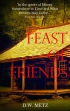 Feast of Friends eBook by D.W. Metz