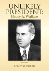 Unlikely President: Henry A. Wallace - A NOVEL ebook by Robert G. Morris
