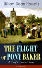 THE FLIGHT OF PONY BAKER: A Boy's Town Story (Illustrated) - Children's Classic from the Author of Christmas Every Day, The Rise of Silas Lapham, A Traveler from Altruria, Venetian Life & Indian Summer ebook by William Dean Howells, Florence Scovel Shinn