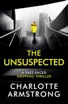 The Unsuspected - A fast-paced, gripping psychological thriller ebook by Charlotte Armstrong