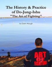 "The History & Practice of Do-Jung-Ishu: ""The Art of Fighting"" ebook by Darin Waugh"