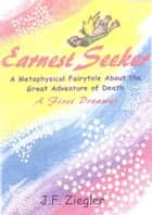 Earnest Seeker A Metaphysical Fairytale About the Great Adventure of Death ebook by J. F. Ziegler