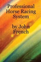 Professional Horse Racing System By John French ebook by John French