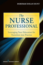 The Nurse Professional - Leveraging Your Education for Transition Into Practice ebook by Deborah Dolan Hunt, PhD, MS, RN