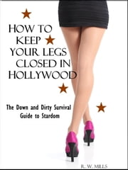How To Keep Your Legs Closed in Hollywood - The Down and Dirty Survival Guide to Stardom ebook by R.W. Mills