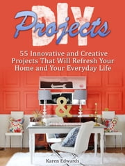 Diy Projects: 55 Innovative and Creative Projects That Will Refresh Your Home and Your Everyday Life ebook by Karen Edwards