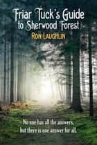 Friar Tuck's Guide to Sherwood Forest ebook by Ron Lauglin