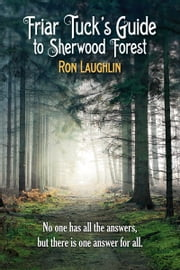 Friar Tuck's Guide to Sherwood Forest - No one has all the answers, but there is one answer for all ebook by Ron Lauglin