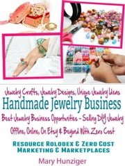 Handmade Jewelry Business: Jewelry Crafts, Jewelry Designs, Unique Jewelry Ideas - Best Jewelry Business Opportunities - Selling DIY Jewelry Offline, Online, On Etsy & Beyond With Zero Cost ebook by Mary Hunziger
