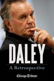 Daley: A Retrospective - A Historical Exploration of Former Chicago Mayor Richard M. Daley ebook by Chicago Tribune Staff