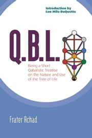 Q.B.L. Or The Bride's Reception: Being A Qabalistic Treatise On The Nature And Use Of The Tree Of Life ebook by Frater Achad,Lon Milo DuQuette