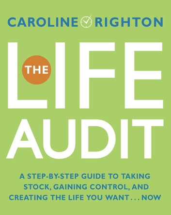 The Life Audit - A Step-by-Step Guide to Taking Stock, Gaining Control, and Creating the Life You Want... Now eBook by Caroline Righton