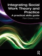 Integrating Social Work Theory and Practice - A Practical Skills Guide ebook by Pam Green Lister