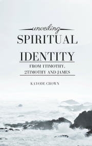 Unveiling Spiritual Identity From 1Timothy, 2Timothy and James ebook by Kayode Crown