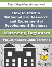 How to Start a Mathematical Research and Experimental Development Business (Beginners Guide) ebook by Katharine Jobe,Sam Enrico