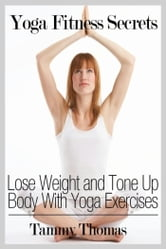 Yoga Fitness Secrets - Lose Weight and Tone Up Body With Yoga Exercises ebook by Tammy  Thomas
