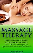 Massage Therapy: Trigger Point Therapy: Acupressure Therapy: Learn The Best Techniques For Optimum Pain Relief And Relaxation ebook by Ace McCloud
