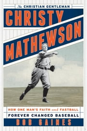 Christy Mathewson, the Christian Gentleman - How One Man's Faith and Fastball Forever Changed Baseball ebook by Bob Gaines