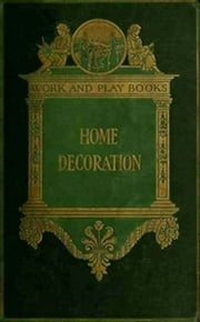 The Library of Work and Play: Home Decoration (Illustrated) ebook by Charles Franklin Warner