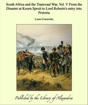 South Africa and the Transvaal War, Vol. V From the Disaster at Koorn Spruit to Lord Roberts's entry into Pretoria ebook by Louis Creswicke