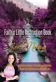 Faith's Little Instruction Book for Moms - Inspirational Quotes and Insights from Christian Women That Will Encourage and Uplift You ebook by House, Harrison